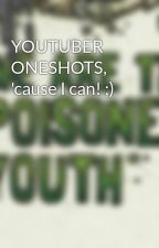 YOUTUBER ONESHOTS, 'cause I can! ;) by Wolfsoul11