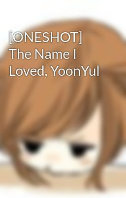 [ONESHOT] The Name I Loved, YoonYul