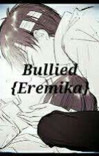 Bullied {Eremika}✔ by Renee_Heart_Anime