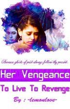 Her Vengeance : To Live To Revenge  by -lemonlove-