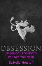 Obsession (Sequel to : The Doctor Will See You Now) by Holly_Hotstuff