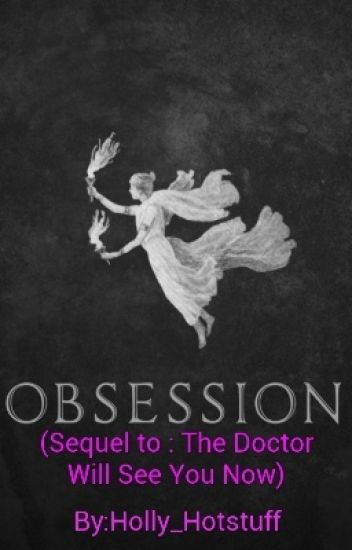 Obsession (Sequel to : The Doctor Will See You Now)