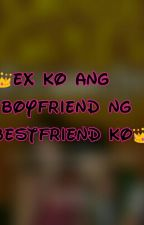 EX KO ANG BOYFRIEND NG BESTFRIEND KO by Perfect4MrCassanova