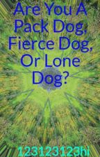 Are You A Pack Dog, Fierce Dog, Or Lone Dog? by 123123123hi