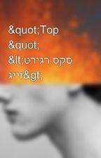 """""""Top """" <טריגר סקס גייז> by babeee_s"""