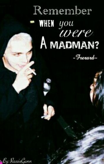 Rember When U Were A Madman?// Frerard