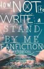 HOW NOT TO WRITE A STAND BY ME FANFICTION -> PREFERENCES by chrisxchambers