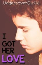 I Got Her Love (Justin Bieber Fanfic) by UndercoverGirl26