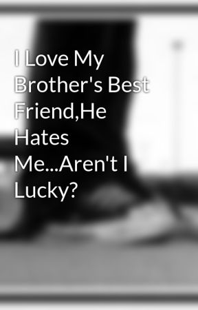 i love my brothers best friendhe hates mearent i lucky