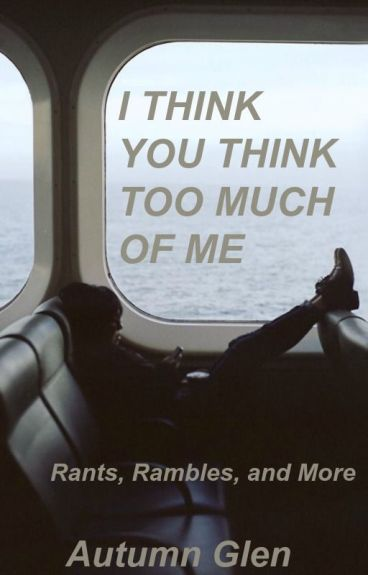 I Think You Think Too Much of Me