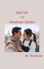 [2]BAD GIRL VS HANDSOME TEACHER  by kazuki-aya