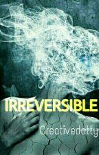 IRREVERSIBLE by creativedotty