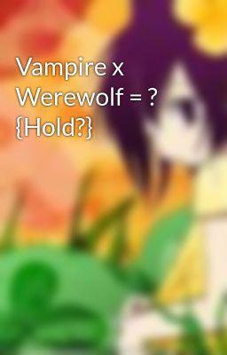 Vampire x Werewolf = ? {Hold?}