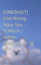 [ONESHOT] Chờ Những Ngày Sau -  YulHyun | author: kkabyul_no1 @ ssvn by Phanh_97