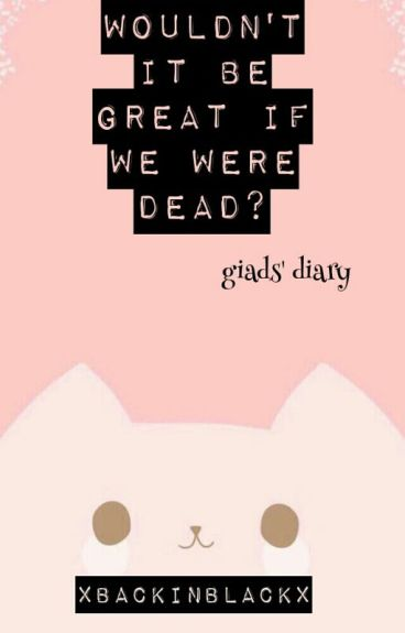 wouldn't it be great if we were dead? - giads' diary