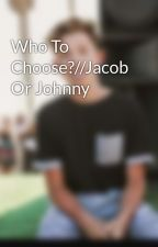Who To Choose?//Jacob Or Johnny  by lizzyrules34