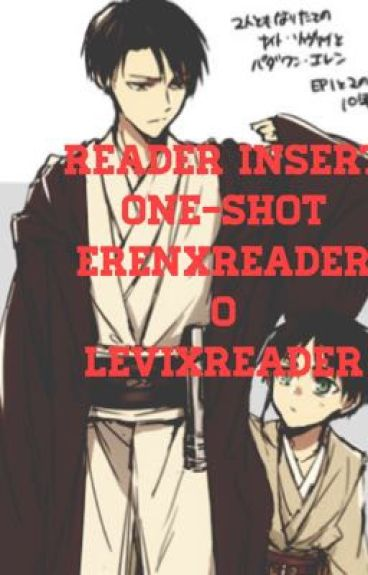 Reader insert:one-shot Levi X reader o Eren X reader