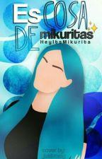 Es Cosa De Mikuritas by HeyItsMikurita