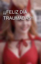 ¡¡FELIZ DÍA TRAUMADAS!! by PonNyMyM