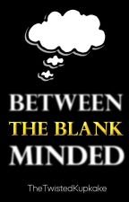 Between The Blank Minded ~ Syndisparklez (Book 2) {Completed} by TheTwistedKupkake