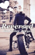 Reversed (UPDATED REGULARLY) by smiley_rileyxx