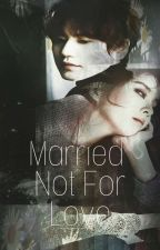 Married Not For Love by OhMiYoung920