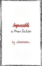Impossible (a Phan fiction) by _Obsession_