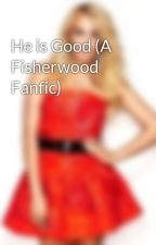 He is Good (A Fisherwood Fanfic) by Armyofangels12