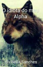 O Idiota Do Meu Alpha by bella7sanches