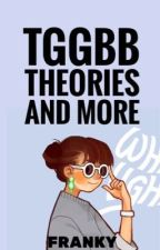 TGGBB THEORIES AND MORE by FrankenStoned