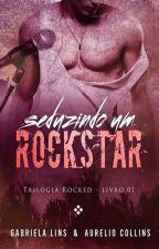 Seduzindo Um Rockstar- Trilogia Rocked #1 ( COMPLETO ATÉ 30/08 ) by AutoraGabrielaLins