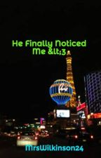 He Finally Noticed Me <3 by MrsWilkinson24