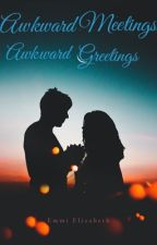 Awkward Meetings, Awkward Greetings  by Emmertins