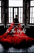 He Took Me in the Night by Immortal_Rose