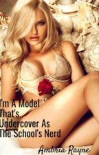 I'm A Model That's Undercover As The School's Nerd **Rewritten** by KittyKattt_