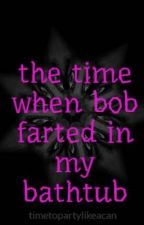 the time when bob farted in the bathtub by timetopartylikeacan