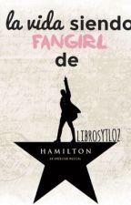 La vida siendo fangirl de Hamilton  by LibrosYTLOZ