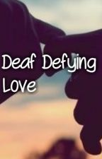Deaf Defying Love (COMPLETE) by Pearled