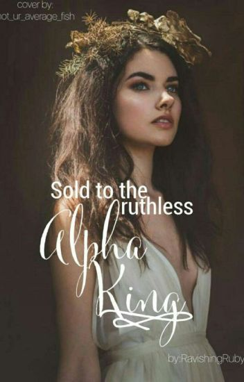 Sold To The Ruthless Alpha King #Wattys2017 || ON HOLD