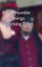 From Humble Beginnings (Working Title) by BrandonWithey