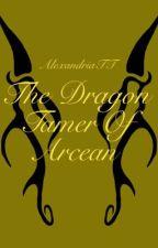 The Dragon Tamer Of Arcean: Book 1 | EDITING | by AlexandriaTT