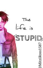 The Life Is STUPID (en edición) by MichRoss_01
