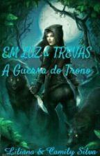 EM LUZ & TREVAS - A GUERRA DO TRONO by Cami_Lili