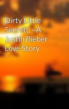 Dirty Little Secret(; ~A Justin Bieber Love Story by Thatbieberswag