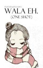 Wala eh. (One shot) by KwentongChinita