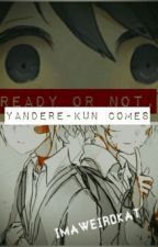 Ready or not, Yandere-kun comes by ImaweirdKat