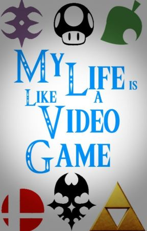 My Life Is Like a Video Game by TheWeirdGeekyOne
