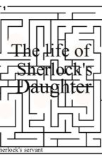 The Life of Sherlocks Daughter by Sherlocks-servant