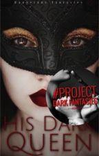 His Dark Queen (Book One of His Queen Series  by ProjectDarkFantasies