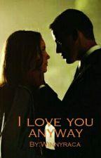 I LOVE YOU ANYWAY by Winnyraca